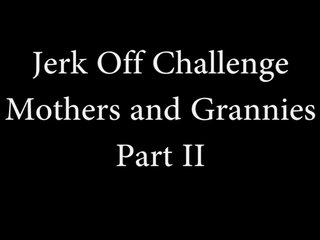 Jerk off challenge - mothers and grannies ii